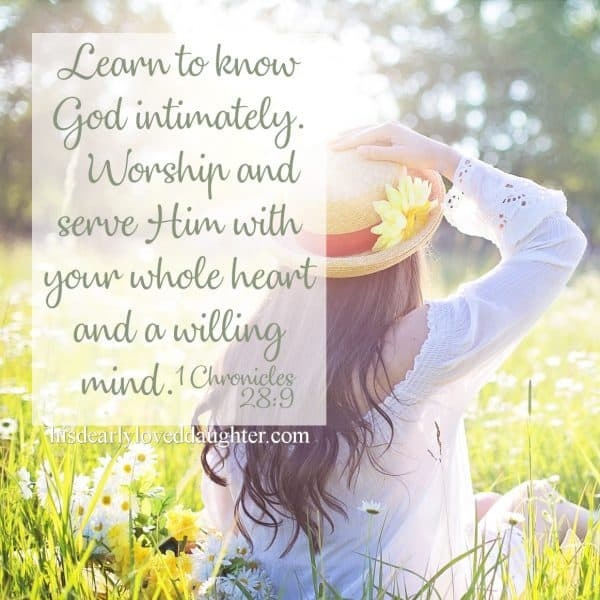 Learn to know the God intimately. Worship and serve Him with your whole heart and a willing mind. 1 Chronicles 28:9