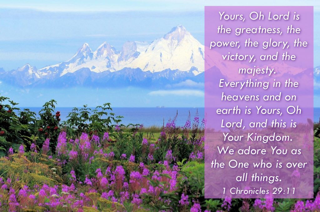 Yours, Oh Lord is the greatness, the power, the glory, the victory, and the majesty. Everything in the heavens and on earth is Yours, Oh Lord, and this is Your Kingdom. We adore You as the One who is over all things.1 Chronicles 29:11