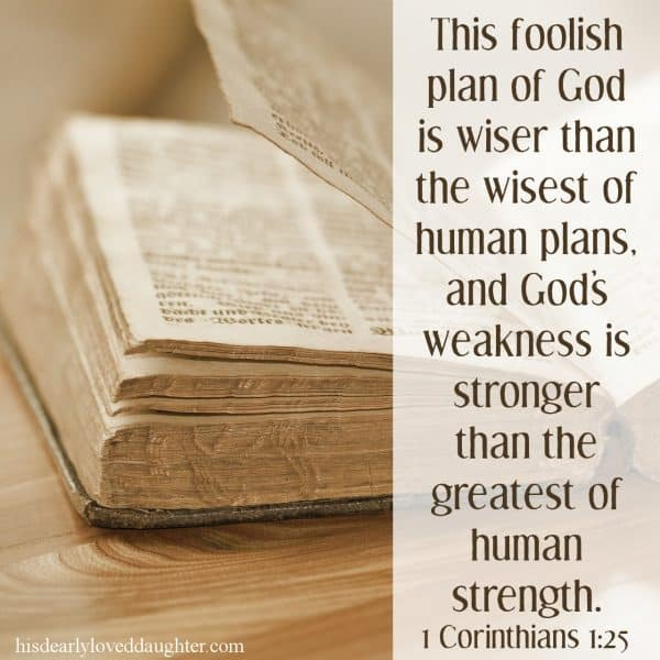 This foolish plan of God is wiser than the wisest of human plans, and God's weakness is stronger than the greatest of human strength. 1 Corinthians 1:25