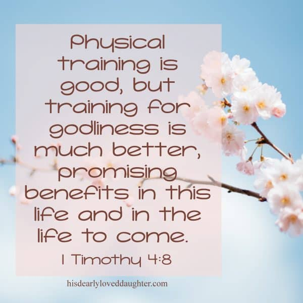 Physical training is good, but training for godliness is much better, promising benefits in this life and in the life to come. 1 Timothy 4:8