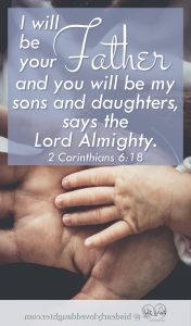 I will be your Father, and you will be my sons and daughters says the Lord Almighty 2 Corinthians 6:18