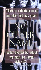 There is salvation in no one else! God has given NO OTHER NAME under heaven by which we must be saved. Acts 4:12