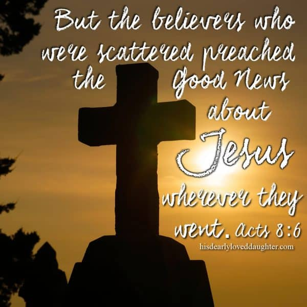 But the believers who were scattered preached the Good News about Jesus wherever they went. Acts 8:6
