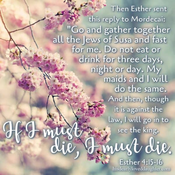 "Then Esther sent this reply to Mordecai: ""Go and gather together all the Jews of Susa and fast for me. Do not eat or drink for three days, night or day. My maids and I will do the same. And then, though it is against the law, I will go in to see the king. If I must die, I must die."" Esther 4:15-16"