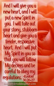 And I will give you a new heart, and I will put a new Spirit in you. I will take out your stony, stubborn heart and give you a tender, responsive heart. And I will put my Spirit in you so that you will follow My decrees and be careful to obey my regulations. Ezekiel 36:26-27