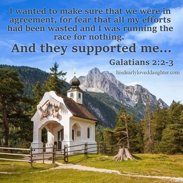 I wanted to make sure that we were in agreement, for fear that all my efforts had been wasted and I was running the race for nothing. And they supported me... Galatians 2:2-3