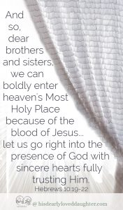 And so, dear brothers and sisters, we can boldly enter heaven's Most Holy Place because of the blood of Jesus. ...let us go right into the presence of God with sincere hearts fully trusting Him. Hebrews 10:19-22