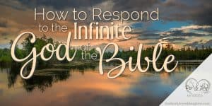 How to Respond to the Infinite God of the Bible