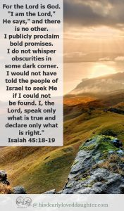 """""""For the Lord is God...""""I am the Lord,"""" He says, """"and there is no other. I publicly proclaim bold promises. I do not whisperobscuritiesin some dark corner. I would not have told the people of Israel to seek Me if I could not be found. I, the Lord, speak only what is true and declare only what is right.""""Isaiah 45:18-19"""