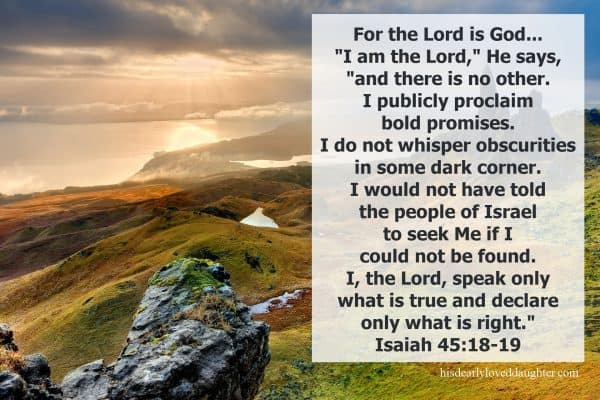"""For the Lord is God...""I am the Lord,"" He says, ""and there is no other. I publicly proclaim bold promises. I do not whisper obscurities in some dark corner. I would not have told the people of Israel to seek Me if I could not be found. I, the Lord, speak only what is true and declare only what is right."" Isaiah 45:18-19"