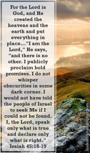 """Isaiah 45:18-19- For the Lord is God, and He created the heavens and the earth and put everything in place. He made the world to be lived in, not to be a place of empty chaos. """"I am the Lord,"""" He says, """"and there is no other. I publicly proclaim bold promises. I do not whisperobscuritiesin some dark corner. I would not have told the people of Israel to seek Me if I could not be found. I, the Lord, speak only what is true and declare only what is right."""""""