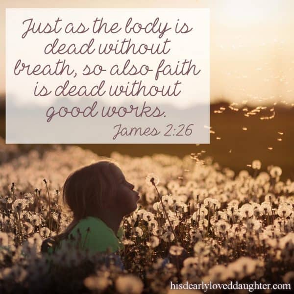 Just as the body is dead without breath, so also faith is dead without good works. James 2:26