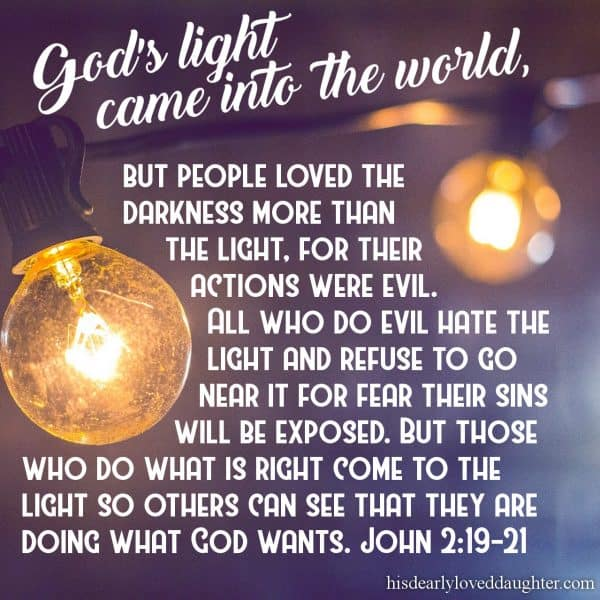 God's light came into the world, but people loved the darkness more than the light, for their actions were evil. All who do evil hate the light and refuse to go near it for fear their sins will be exposed. But those who do what is right come to the light so others can see that they are doing what God wants. John 2:19-21