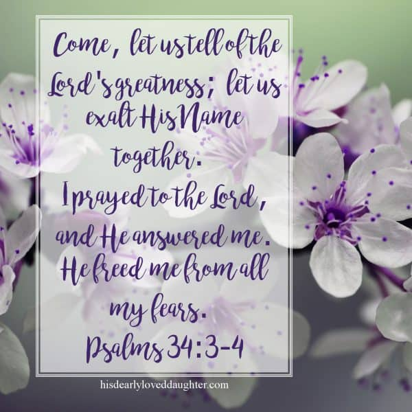 Come, let us tell of the Lord's greatness; let us exalt His Name together. I prayed to the Lord, and He answered me. He freed me from all my fears. Psalms 34:3-4