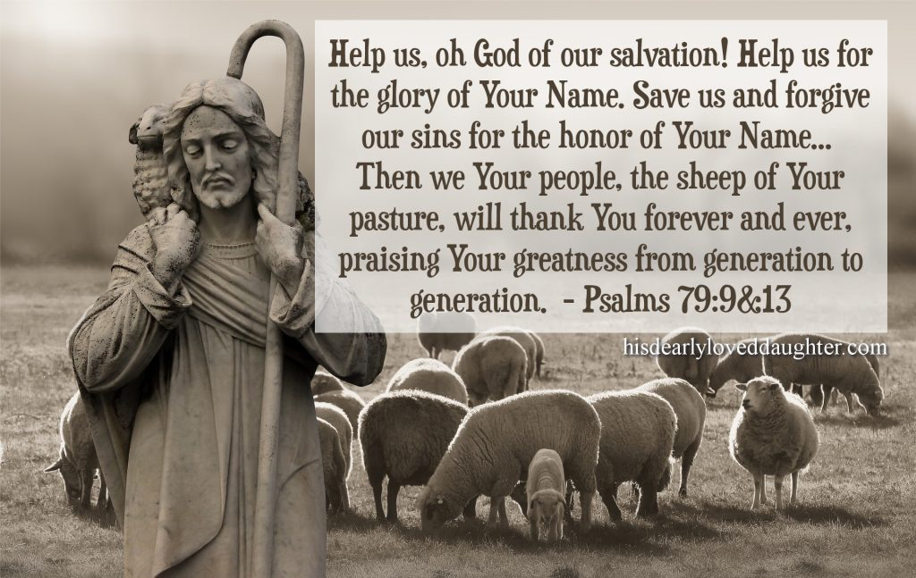 Help us, oh God of our Salvation! Help us for the glory of Your Name. Save us and forgive our sins for the honor of Your Name... Then we Your people, the sheep of Your pasture, will thank You forever and ever, praising Your greatness from generation to generation. Psalms 79:9 & 13