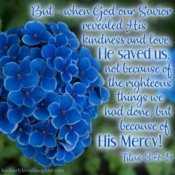 But - When God our Savior revealed His kindness and love, He saved us, not because of the righteous things we had done, but because of His mercy. Titus 3:4-5