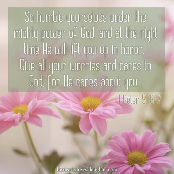 So humble yourselves under the mighty power of God, and at the right time He will lift you up in honor. Give all your worries and cares to God. For He cares about you. 1 Peter 5:6-7