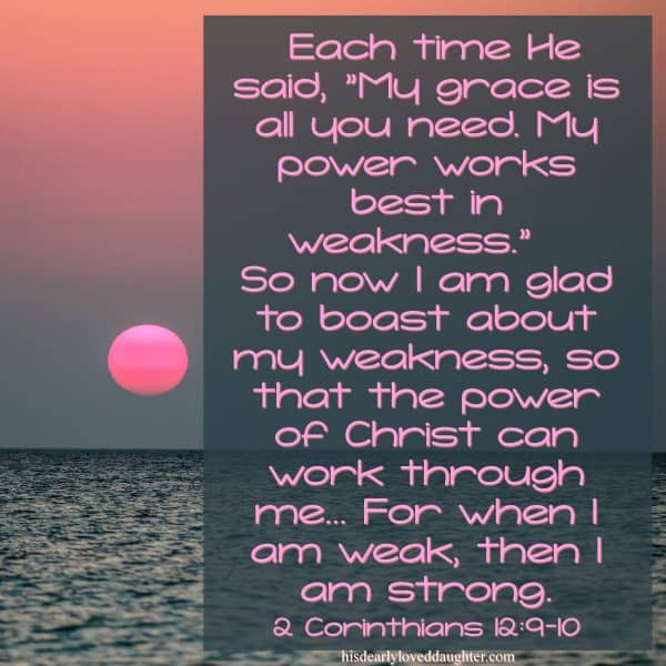 "Each time He said, ""My grace is all you need. My power works best in weakness."" So now I am glad to boast about my weakness, so that the power of Christ can work through me... For when I am weak, then I am strong. 2 Corinthians 12:9-10"
