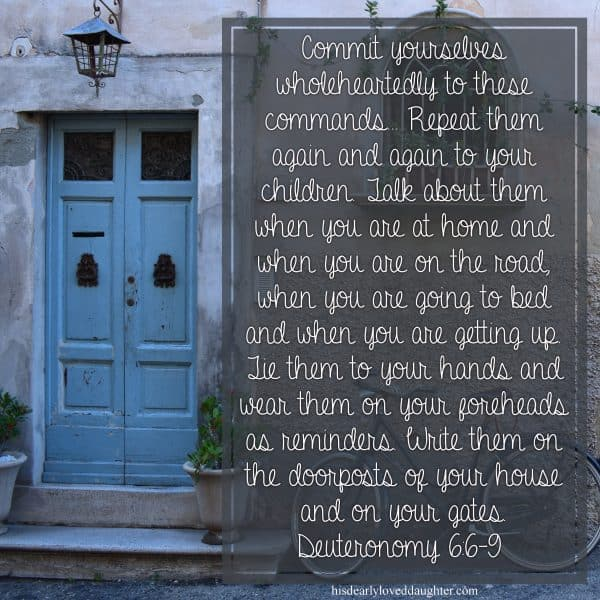 Commit yourselves wholeheartedly to these commands. Repeat them again and again to your children. Talk about them when you are at home and when you are on the road, when you are going to bed and when you are getting up. Tie them to your hands and wear them on your foreheads as reminders. Write them on the doorposts of your house and on your gates. Deuteronomy 6:6-9