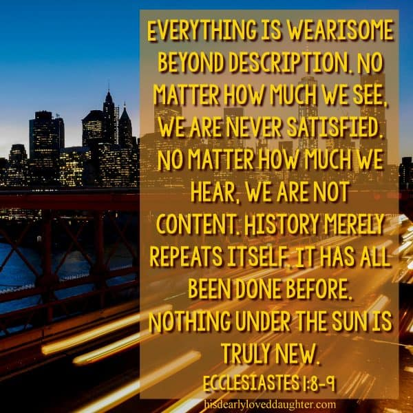 Everything is wearisome beyond description. No matter how much we see, we are never satisfied. No matter how much we hear, we are not content. History merely repeats itself. It has all been done before. Nothing under the sun is truly new. Ecclesiastes 1:8-9
