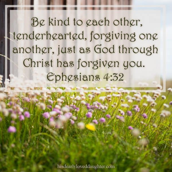 Be kind to each other, tenderhearted, forgiving one another, just as God through Christ has forgiven you. Ephesians 4:32
