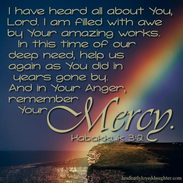 I have heard all about You, Lord. I am filled with awe by Your amazing works. In this time of our deep need, help us again as You did in years gone by. And in your anger, remember Your mercy. Habakkuk 3:2