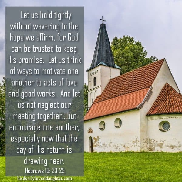 Let us hold tightly without wavering to the hope we affirm, for God can be trusted to keep His promise. Let us think of ways to motivate one another to acts of love and good works. And let us not neglect out meeting together...but encourage one another, especially now that the day of His return is drawing near. Hebrews 10:23-25