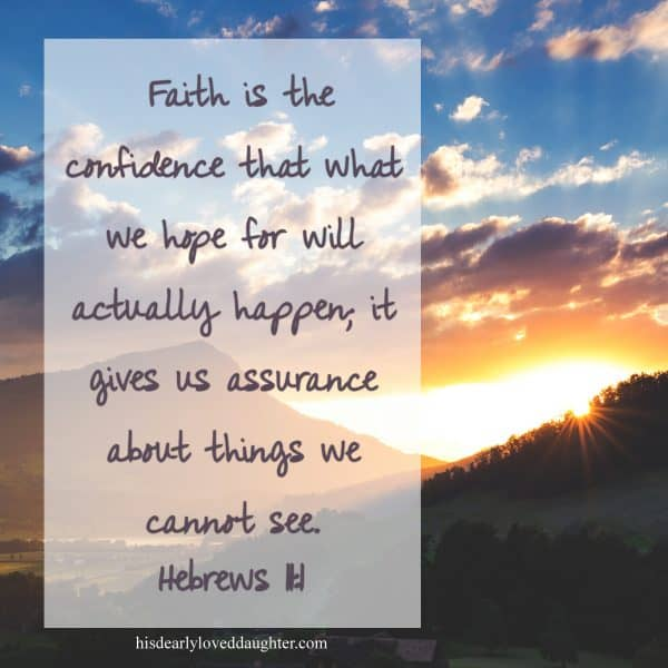 Faith is the confidence that what we hope for will actually happen, it gives us assurance about things we cannot see. Hebrews 11:1