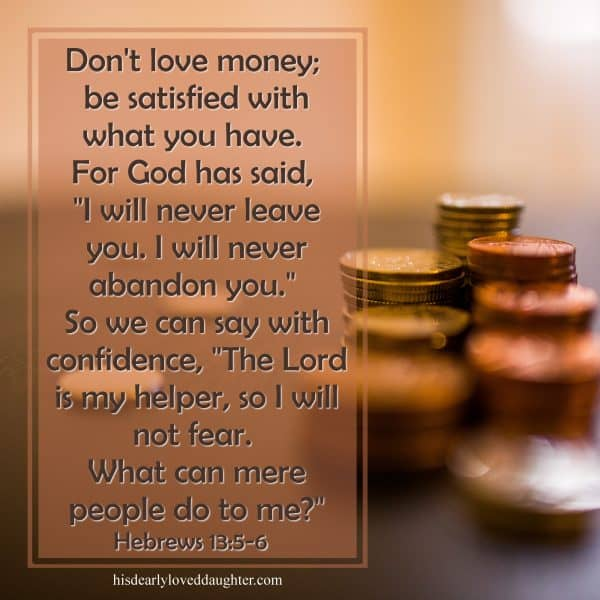 "Don't love money; be satisfied with what you have. For God has said, ""I will never leave you. I will never abandon you."" So we can say with confidence, ""The Lord is my Helper, so I will not fear. What can mere people do to me?"" Hebrews 13:5-6"