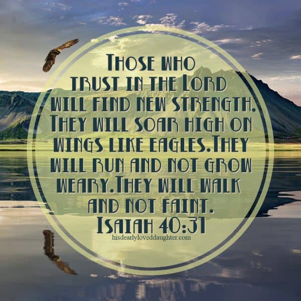 Those who trust in the Lord will find new strength. They will soar high on wings like eagles. They will run and not grow weary. They will walk and not faint. Isaiah 40:31