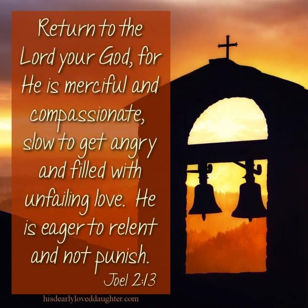 Return to the Lord your God, for He is merciful and compassionate, slow to get angry and filled with unfailing love. He is eager to relent and not punish. Joel 2:13