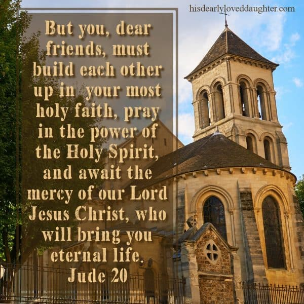 But you, dear friends, must build each other up in your most holy faith, pray in the power of the Holy Spirit, and await the mercy of our Lord Jesus Christ, who will bring you eternal life. Jude 20