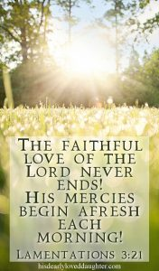 The faithful love of the Lord never ends! His mercies begin afresh each morning! Lamentations 3:21