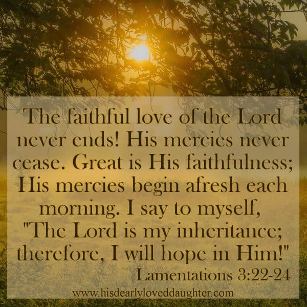 """The faithful love of the Lord never ends! His mercies never cease. Great is His faithfulness; His mercies begin afresh each morning. I say to myself, """"The Lord is my inheritance; therefore, I will hope in Him!"""" Lamentations 3:22-24"""