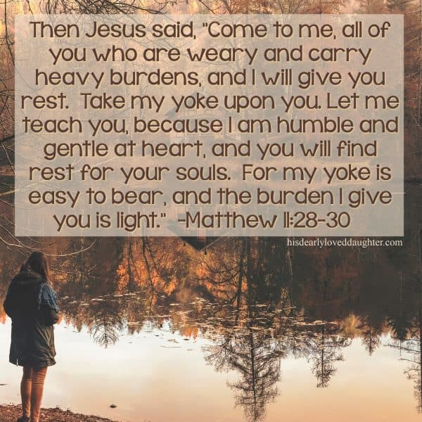 "Then Jesus said, ""Come to Me, all of you who are weary and carry heavy burdens, and I will give you rest. Take my yoke upon you. Let me teach you, because I am humble and gentle at heart, and you will find rest for your souls. For my yoke is easy to bear, and the burden I give you is light. Matthew 11:28-20"