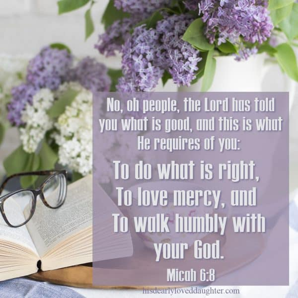 No, oh people, the Lord has told you what is good, and this is what He requires of you: To do what is right, to love mercy, and to walk humbly with your God. Micah 6:8