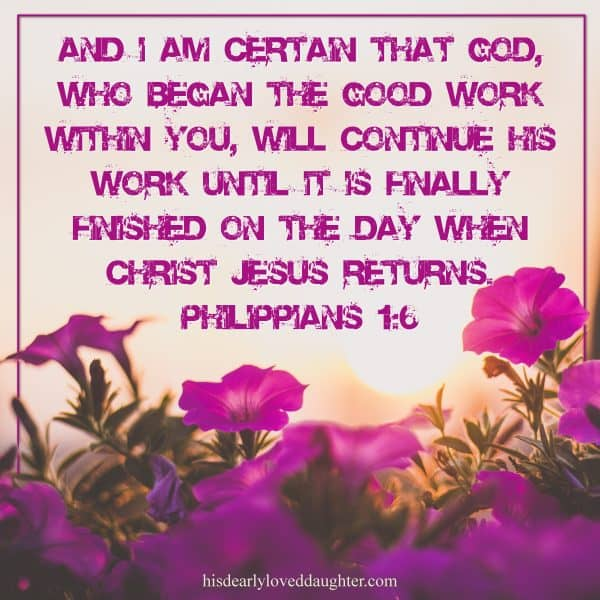 And I am certain that God, who began the good work within you, will continue His work until it is finally finished on the day when Christ Jesus returns. Philippians 1:6