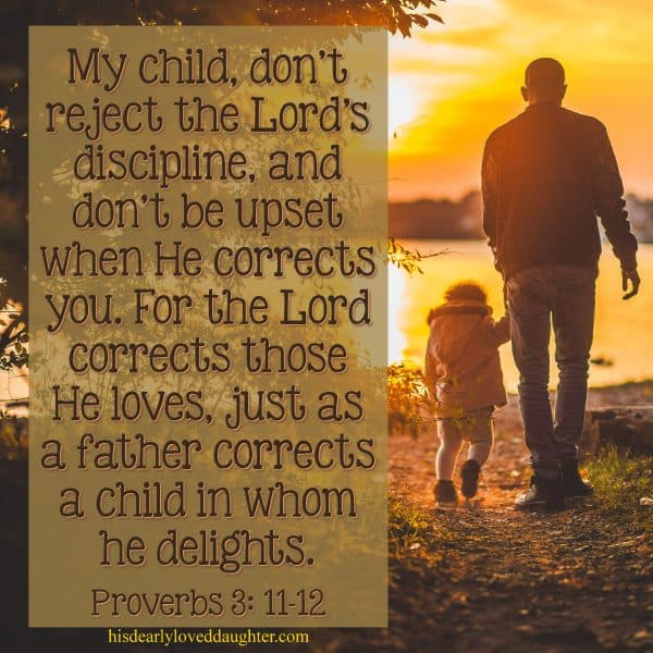 My child, don't reject the Lord's discipline, and don't be upset when He corrects you. For the Lord corrects those He loves, just as a father corrects the child in whom he delights. Proverbs 3:11-12