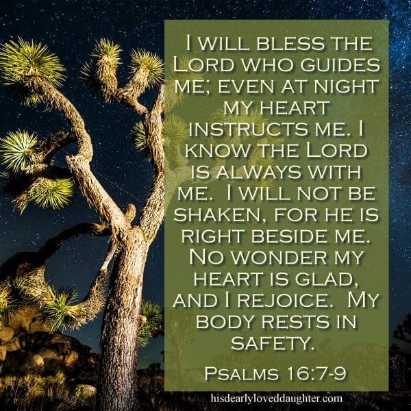I will bless the Lord who guides me; even at night my heart instructs me. I know the Lord is always with me. I will not be shaken, for He is right beside me. No wonder my heart is glad, and I rejoice. My body rests in safety. Psalms 16:7-9