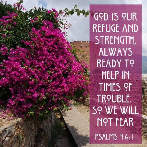 God is our refuge and strength, always ready to help in times of trouble. So we will not fear. Psalms 46:1