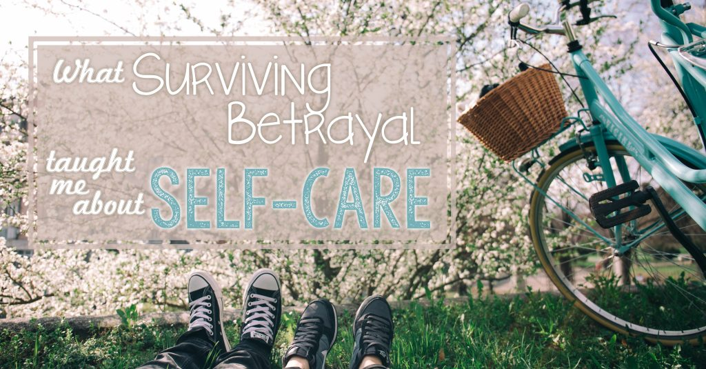 What Surviving Betrayal Taught Me about Self-Care