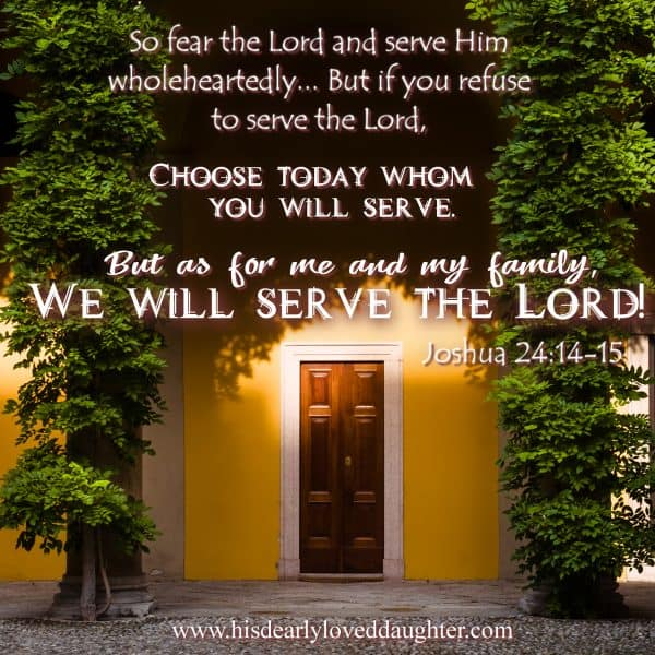 So fear the Lord,and serve Him wholeheartedly... But if you refuse to serve the Lord, choose today whom you will serve. But as for me and my family we will serve the Lord! Joshua 24:14-15