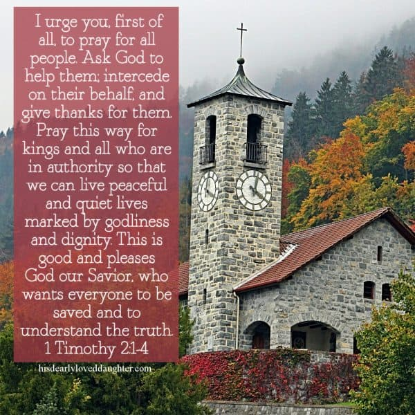 I urge you, first of all, to pray for all people. Ask God to help them; intercede on their behalf, and give thanks for them. Pray this way for kings and all who are in authority so that we can live peaceful and quiet lives marked by godliness and dignity. This is good and pleases God our Savior, who wants everyone to be saved and to understand the truth. 1 Timothy 2:1-4