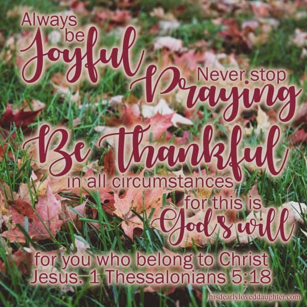 Always be joyful. Never stop praying. Be thankful in all circumstances, for this is God's will for you who belong to Christ Jesus. 1 Thessalonians 5:18
