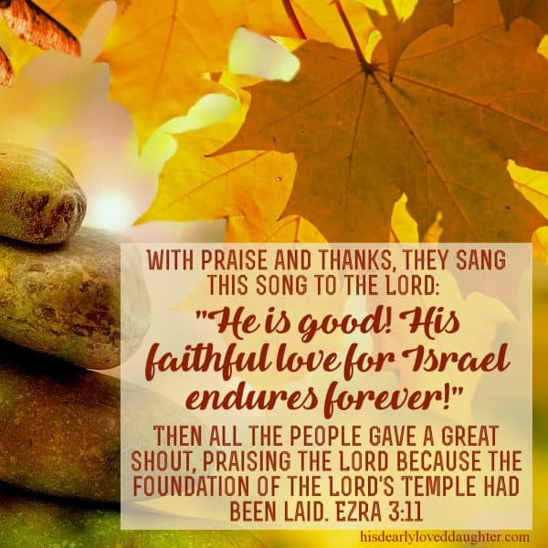 "With praise and thanks, they sang this song to the Lord: ""He is good! His faithful love for Israel endures forever!"" Then all the people gave a great shout, praising the Lord because the foundation of the Lord's Temple had been laid. Ezra 3:11"