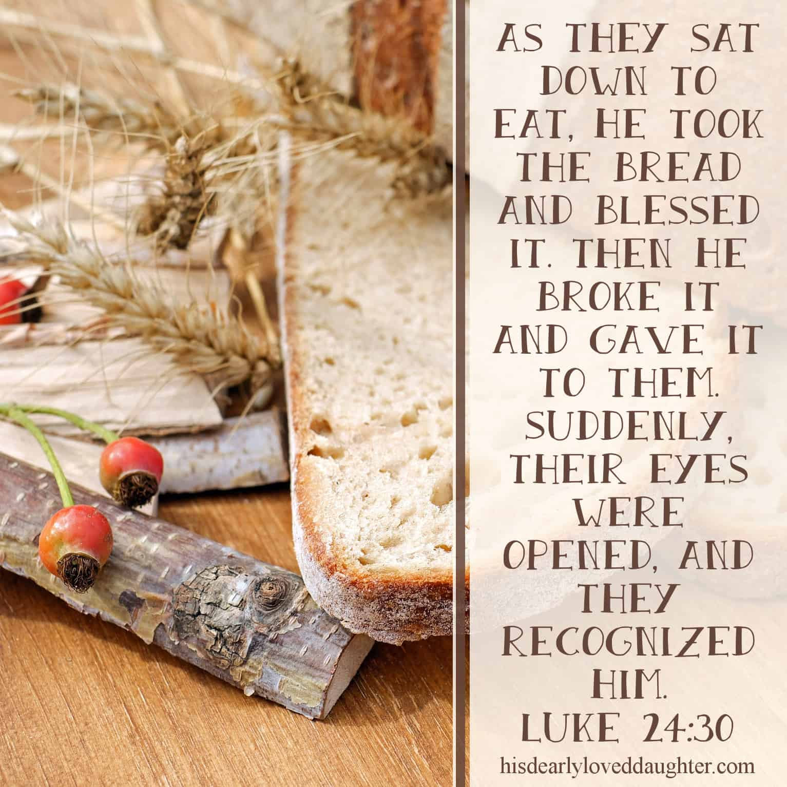 As they sat down to eat, He took the bread and blessed it. Then He broke it and gave it to them. Suddenly, their eyes were opened, and they recognized Him. Luke 24:30-31