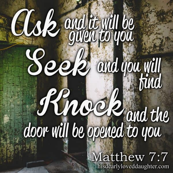 Ask and it will be given to you, seek and you will find, knock and the door will be opened to you. Matthew 7:7