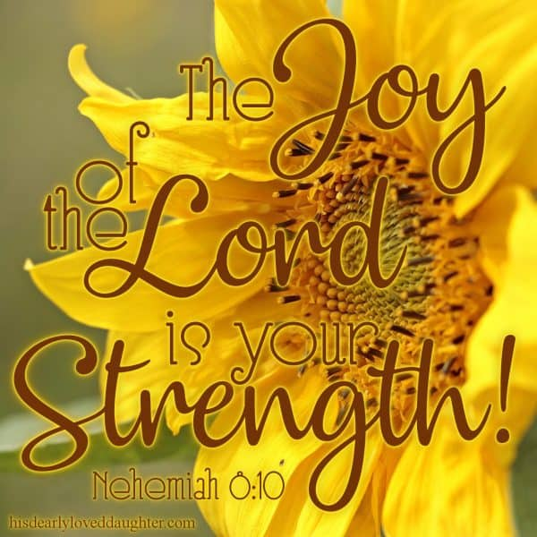 The joy of the Lord is your strength! Nehemiah 8:10