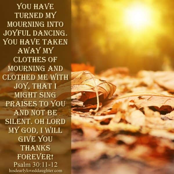You have turned my mourning into joyful dancing. You have taken away my clothes of mourning and clothed me with joy, that I might sing praises to You and not be silent. Oh Lord my God, I will give You thanks forever! Psalms 30:11-12