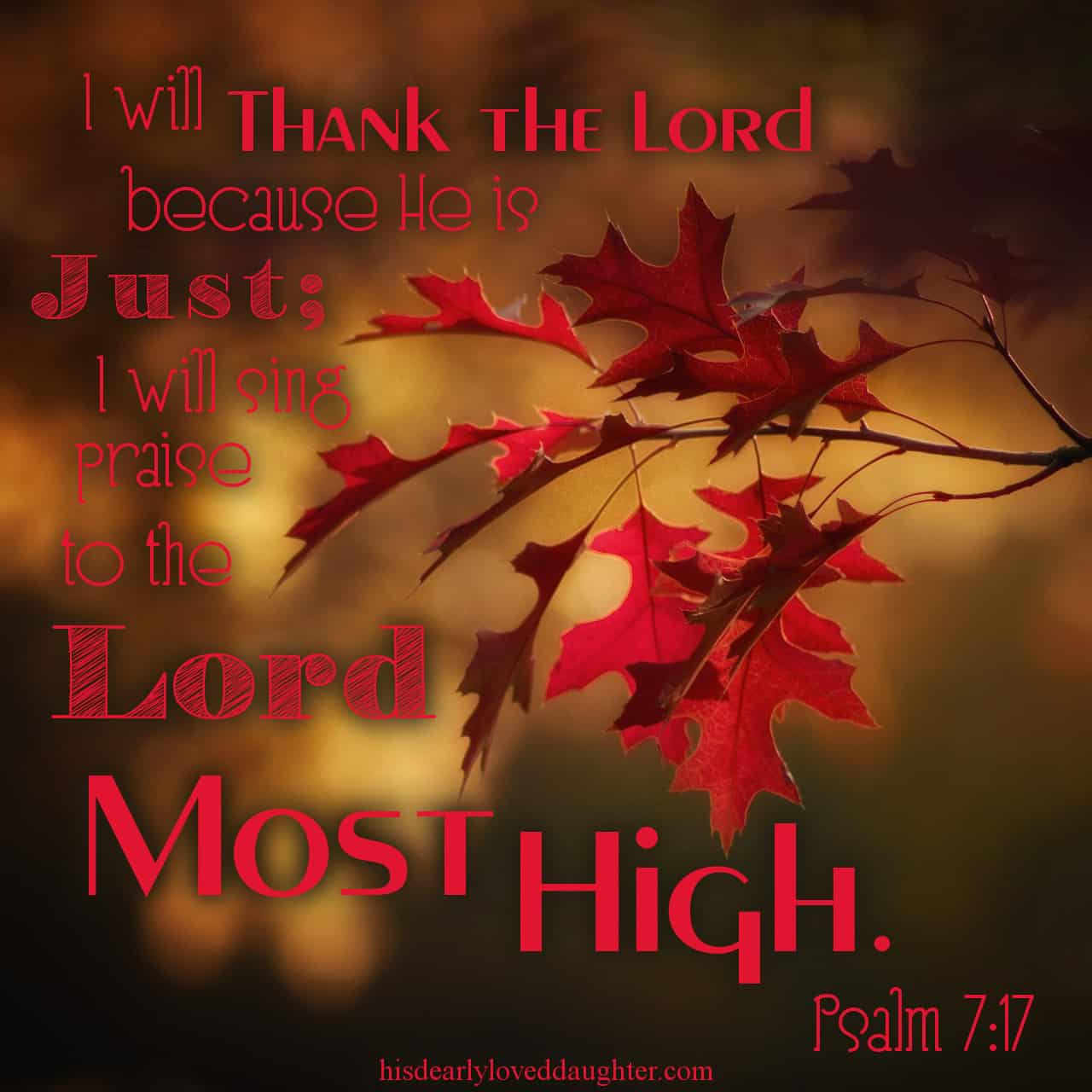 I will thank the Lord because He is just; I will sing praise to the name of the Lord Most High. Psalms 7:17